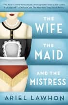 The Wife, the Maid, and the Mistress - A Novel ebook by Ariel Lawhon