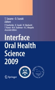 Interface Oral Health Science 2009 - Proceedings of the 3rd International Symposium for Interface Oral Health Science, Held in Sendai, Japan, Between January 15 and 16, 2009 and the 1st Tohoku-Forsyth Symposium, Held in Boston, MA, USA, Between March 10 and 11, 2009 ebook by Nobuhiro Takahashi,Takashi Sasano,Osamu Suzuki,Keiichi Sasaki,Philip Stashenko,Toshihisa Kawai,Martin A. Taubman,Henry C. Margolis