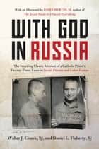 With God in Russia - The Inspiring Classic Account of a Catholic Priest's Twenty-three Years in Soviet Prisons and Labor Camps ebook by Walter J. Ciszek, Daniel L. Flaherty, James Martin