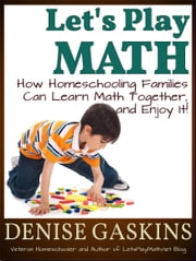 Let's Play Math: How Homeschooling Families Can Learn Math Together, and Enjoy It ebook by Denise Gaskins