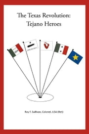The Texas Revolution: Tejano Heroes - none ebook by Roy F. Sullivan, Colonel, USA (Ret)