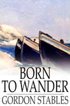 Born to Wander ebook by Gordon Stables