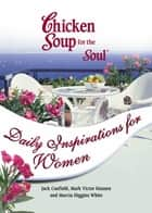 Chicken Soup for the Soul Daily Inspirations for Women ebook by Jack Canfield,Mark Victor Hansen