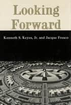 LOOKING FORWARD ebook by Kenneth S. Keyes Jr.,Jacque Fresco