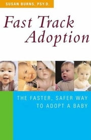 Fast Track Adoption - The Faster, Safer Way to Privately Adopt a Baby ebook by Dr. Susan Burns