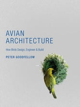 Avian Architecture - How Birds Design, Engineer, and Build ebook by Peter Goodfellow