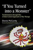 """If You Turned into a Monster"" - Transformation through Play: A Body-Centred Approach to Play Therapy ebook by Dennis McCarthy"