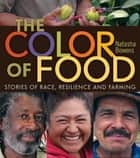 The Color of Food - Stories of Race, Resilience and Farming ebook by Natasha Bowens
