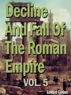 Decline And Fall Of The Roman Empire, Vol. 5 ebook by Edward Gibbon