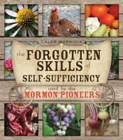 The Forgotten Skills of Self-Sufficiency Used by the Mormon Pioneers ebook by Caleb Warnock