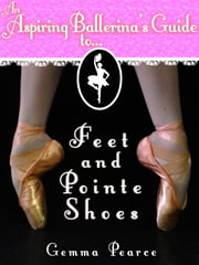 An Aspiring Ballerina's Guide to: Feet & Pointe Shoes ebook by Kobo.Web.Store.Products.Fields.ContributorFieldViewModel