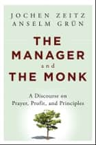 The Manager and the Monk - A Discourse on Prayer, Profit, and Principles ebook by Jochen Zeitz, Anselm Grün