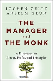 The Manager and the Monk - A Discourse on Prayer, Profit, and Principles ebook by Jochen Zeitz,Anselm Grün