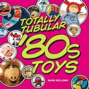 Totally Tubular '80s Toys ebook by Mark Bellomo