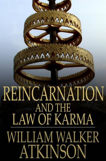 Reincarnation and the Law of Karma - The Old-New World-Doctrine of Rebirth, and Spiritual Cause and Effect eBook by William Walker Atkinson