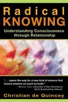 Radical Knowing - Understanding Consciousness through Relationship ebook by Christian de Quincey