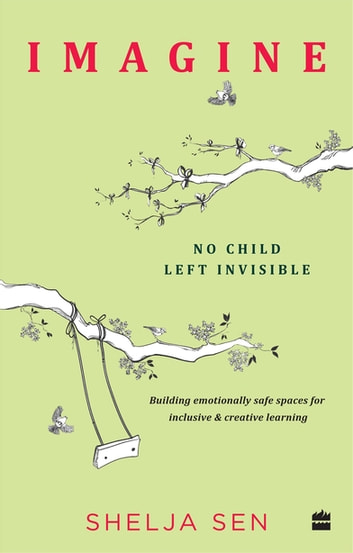 Imagine No Child Left Invisible: Building Emotionally Safe Spaces for Inclusive & Creative Learning ebook by Shelja Sen