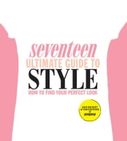 Seventeen Ultimate Guide to Style - How to Find Your Perfect Look ebook by Ann Shoket,Editors of Seventeen Magazine