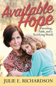 Available Hope - Parenting, Faith, and a Terrifying World ebook by Julie E. Richardson
