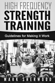 High Frequency Strength Training; Guidelines for Making it Work ebook by Mark Sherwood