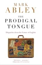 The Prodigal Tongue - Dispatches from the Future of English ebook by Mark Abley