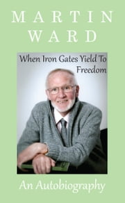 When Iron Gates Yield To Freedom ebook by Martin Ward,Dr Janice S. Lockwood