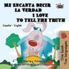 Me Encanta Decir la Verdad I Love to Tell the Truth (Spanish English Bilingual Edition) - Spanish English Bilingual Collection eBook by Shelley Admont