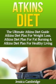 Atkins Diet: The Ultimate Atkins Diet Guide - Atkins Diet Plan For Weight Loss, Atkins Diet Plan For Fat Burning & Atkins Diet Plan For Healthy Living ebook by Jessica Cambridge