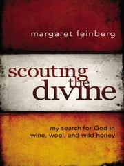 Scouting the Divine - My Search for God in Wine, Wool, and Wild Honey ebook by Margaret Feinberg