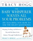 The Baby Whisperer Solves All Your Problems - Sleeping, Feeding, and Behavior--Beyond the Basics eBook by Tracy Hogg, Melinda Blau