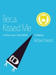 Beca Kissed Me: A First Love in the 1950s - A Memoir ebook by Richard Ward