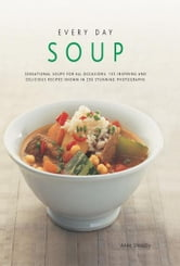 Every Day Soup: 135 Inspiring and Delicious Recipes Shown in 230 Stunning Photographs ebook by Anne Sheasby