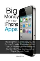 Big Money For Your Iphone Apps - The Beginner Techie's Easy Guide On How To Make Iphone Apps With Tips On Iphone App Marketing So You Can Sell Your Cool Apps For Some Serious Cash! ebook by Nelson R. Cruz