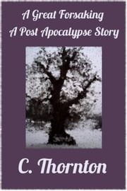 A Great Forsaking: A Post Apocalypse Story ebook by C. Thornton