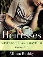 The Heiresses #5 - Mistresses and Mayhem ebook by Allison Rushby