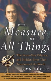 The Measure of All Things - The Seven-Year Odyssey and Hidden Error That Transformed the World ebook by Ken Alder