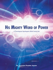 His Mighty Word Of Power - A Theological Apologetic Bible Study Aid ebook by Dr. Twyman Preston Joyner