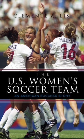 The U.S. Women's Soccer Team - An American Success Story ebook by Clemente A. Lisi