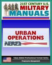 21st Century U.S. Military Manuals: Urban Operations Field Manual - FM 3-06 (Value-Added Professional Format Series) ebook by Progressive Management