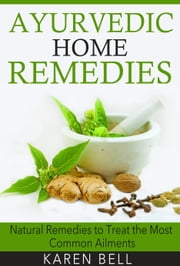 Ayurvedic Home Remedies - Natural Remedies to Treat the Most Common Ailments ebook by Karen Bell