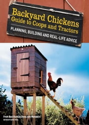 Backyard Chickens' Guide to Coops and Tractors: Planning, Building, and Real-Life Advice ebook by Members of Backyard Chickens.com