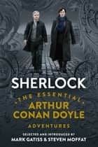 Sherlock: The Essential Arthur Conan Doyle Adventures ebook by Arthur Conan Doyle, Mark Gatiss, Steven Moffat