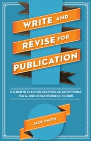 Write and Revise for Publication - A 6-Month Plan for Crafting an Exceptional Novel and Other Works of Fiction ebook by Jack Smith