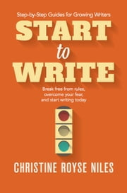 Start to Write: Break Free from Rules, Overcome Your Fear, and Start Writing Today - Step-by-Step Guides for Growing Writers, #2 ebook by Christine Niles