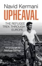 Upheaval - The Refugee Trek through Europe ebook by Moises Saman, Tony Crawford, Navid Kermani