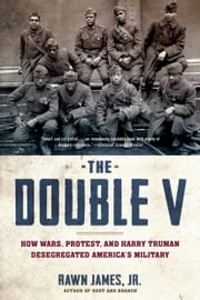 The Double V - How Wars, Protest, and Harry Truman Desegregated America�s Military ebook by Rawn James, Jr.