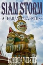 Siam Storm - A Thailand Adventure - A Thailand Adventure ebook by Robert A Webster
