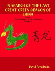 In Search of the Last Great Green Dragon of China: Volume 1: The Adventures of Titi y Tommy ebook by David Arredondo