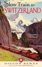 Slow Train to Switzerland - One Tour, Two Trips, 150 Years and a World of Change Apart ebook by Diccon Bewes