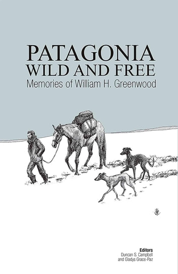 Patagonia Wild and Free - Memories of William H. Greenwood ebook by Duncan Campbell,Gladys  Grace-Paz,William H. Greenwood